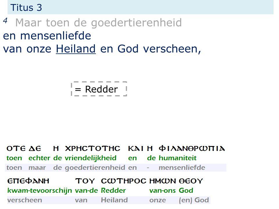 Titus 3 4 Maar toen de goedertierenheid en mensenliefde van onze Heiland en God verscheen, = Redder