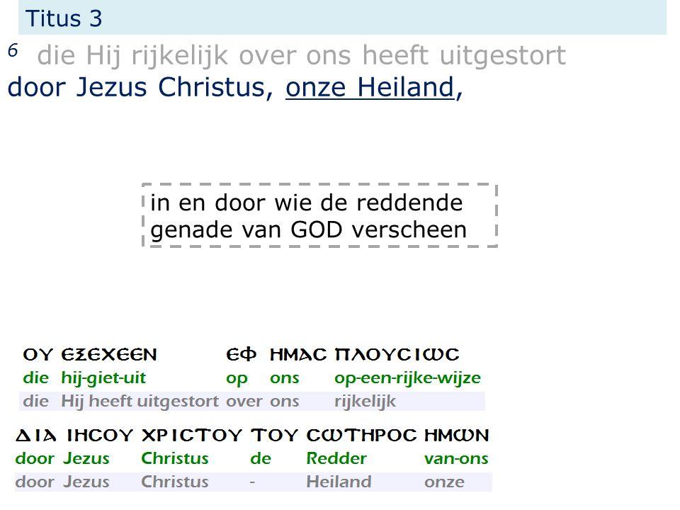 Titus 3 6 die Hij rijkelijk over ons heeft uitgestort door Jezus Christus, onze Heiland, in en door wie de reddende genade van GOD verscheen