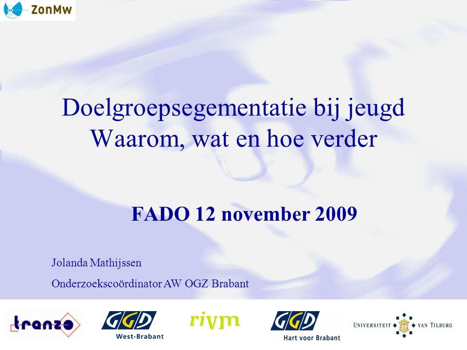 Doelgroepsegementatie bij jeugd Waarom, wat en hoe verder FADO 12 november 2009 Jolanda Mathijssen Onderzoekscoördinator AW OGZ Brabant