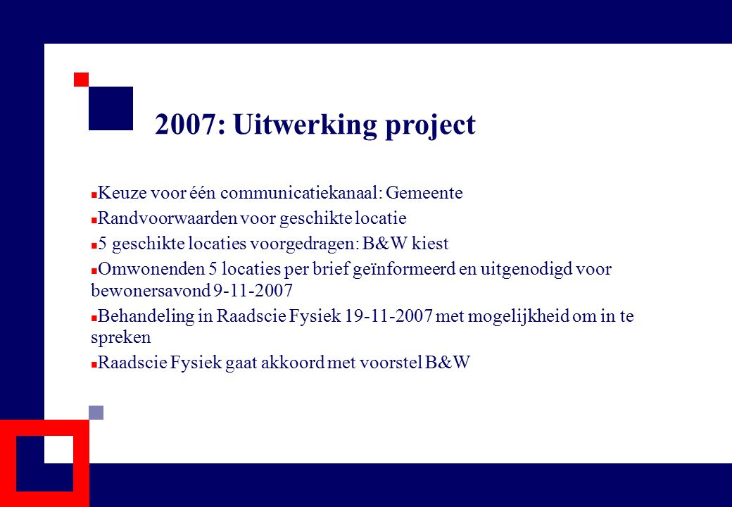 2007: Uitwerking project Keuze voor één communicatiekanaal: Gemeente Randvoorwaarden voor geschikte locatie 5 geschikte locaties voorgedragen: B&W kie