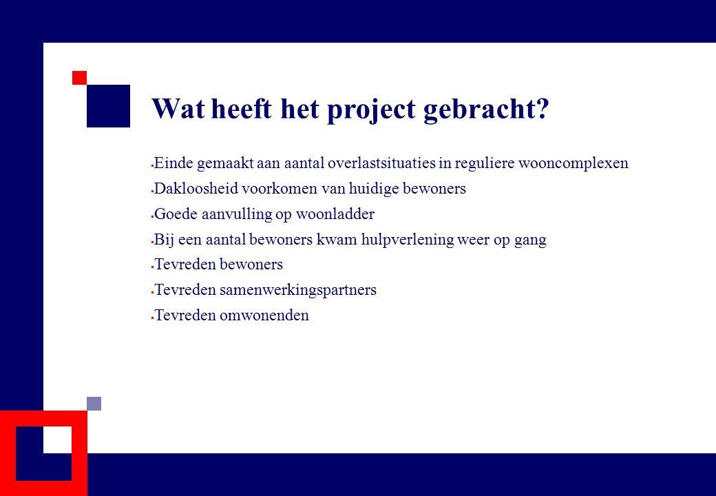 Wat heeft het project gebracht?  Einde gemaakt aan aantal overlastsituaties in reguliere wooncomplexen  Dakloosheid voorkomen van huidige bewoners 