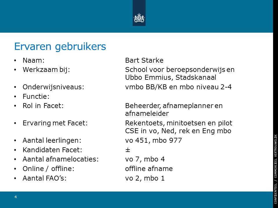 CONFIDENTEEL / COMMERCIEEL VERTROUWELIJK Ervaren gebruikers Naam: Bart Starke Werkzaam bij: School voor beroepsonderwijs en Ubbo Emmius, Stadskanaal Onderwijsniveaus: vmbo BB/KB en mbo niveau 2-4 Functie: Rol in Facet:Beheerder, afnameplanner en afnameleider Ervaring met Facet:Rekentoets, minitoetsen en pilot CSE in vo, Ned, rek en Eng mbo Aantal leerlingen:vo 451, mbo 977 Kandidaten Facet:± Aantal afnamelocaties:vo 7, mbo 4 Online / offline:offline afname Aantal FAO's:vo 2, mbo 1 4
