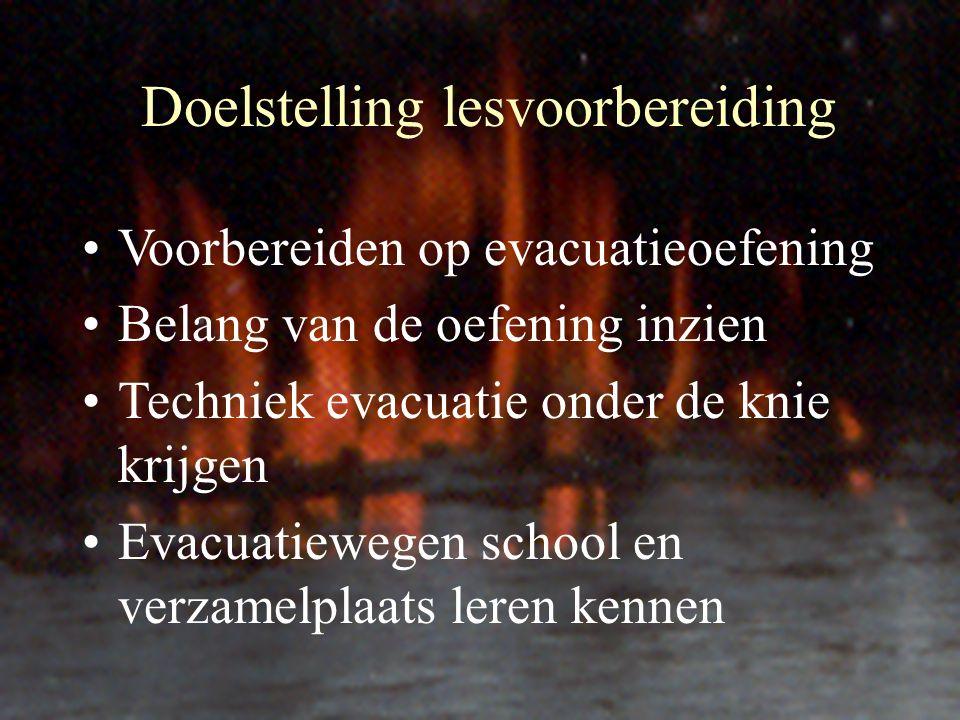 Doelstelling lesvoorbereiding Voorbereiden op evacuatieoefening Belang van de oefening inzien Techniek evacuatie onder de knie krijgen Evacuatiewegen school en verzamelplaats leren kennen