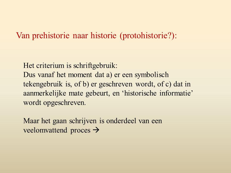 Van prehistorie naar historie (protohistorie?): Het criterium is schriftgebruik: Dus vanaf het moment dat a) er een symbolisch tekengebruik is, of b) er geschreven wordt, of c) dat in aanmerkelijke mate gebeurt, en 'historische informatie' wordt opgeschreven.