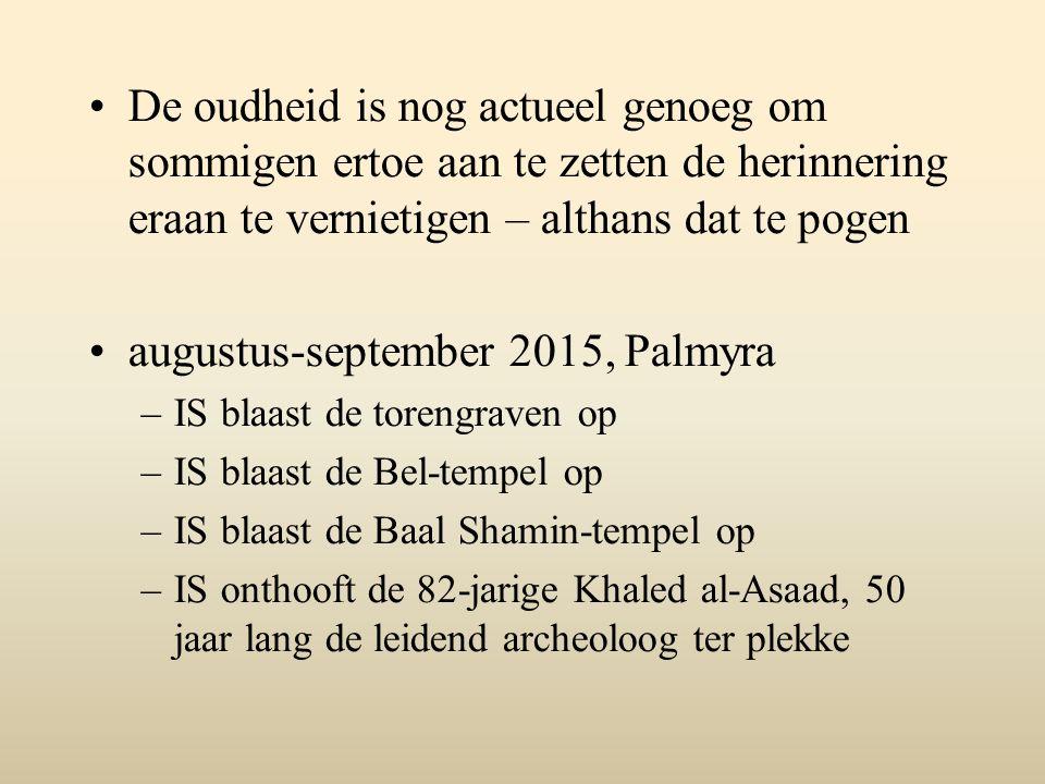 De oudheid is nog actueel genoeg om sommigen ertoe aan te zetten de herinnering eraan te vernietigen – althans dat te pogen augustus-september 2015, Palmyra –IS blaast de torengraven op –IS blaast de Bel-tempel op –IS blaast de Baal Shamin-tempel op –IS onthooft de 82-jarige Khaled al-Asaad, 50 jaar lang de leidend archeoloog ter plekke