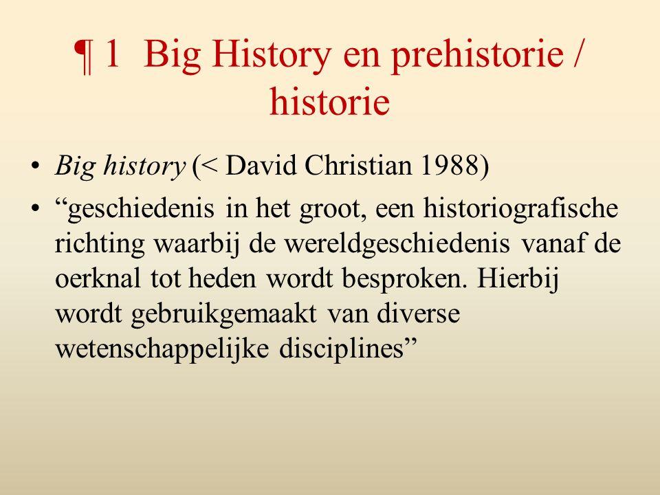 ¶ 1 Big History en prehistorie / historie Big history (< David Christian 1988) geschiedenis in het groot, een historiografische richting waarbij de wereldgeschiedenis vanaf de oerknal tot heden wordt besproken.