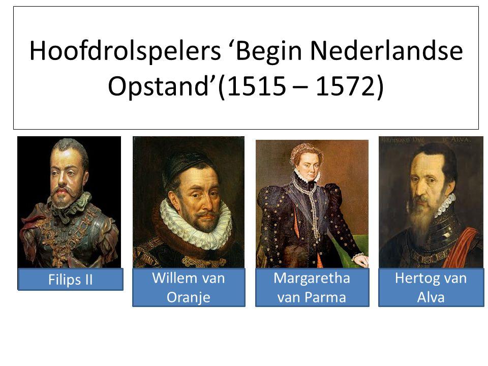 Hoofdrolspelers 'Begin Nederlandse Opstand'(1515 – 1572) Filips II Willem van Oranje Margaretha van Parma Hertog van Alva