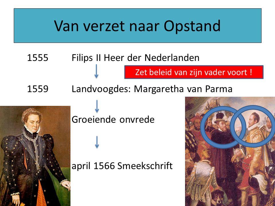 Van verzet naar Opstand 1555Filips II Heer der Nederlanden 1559Landvoogdes: Margaretha van Parma Groeiende onvrede april 1566 Smeekschrift Zet beleid