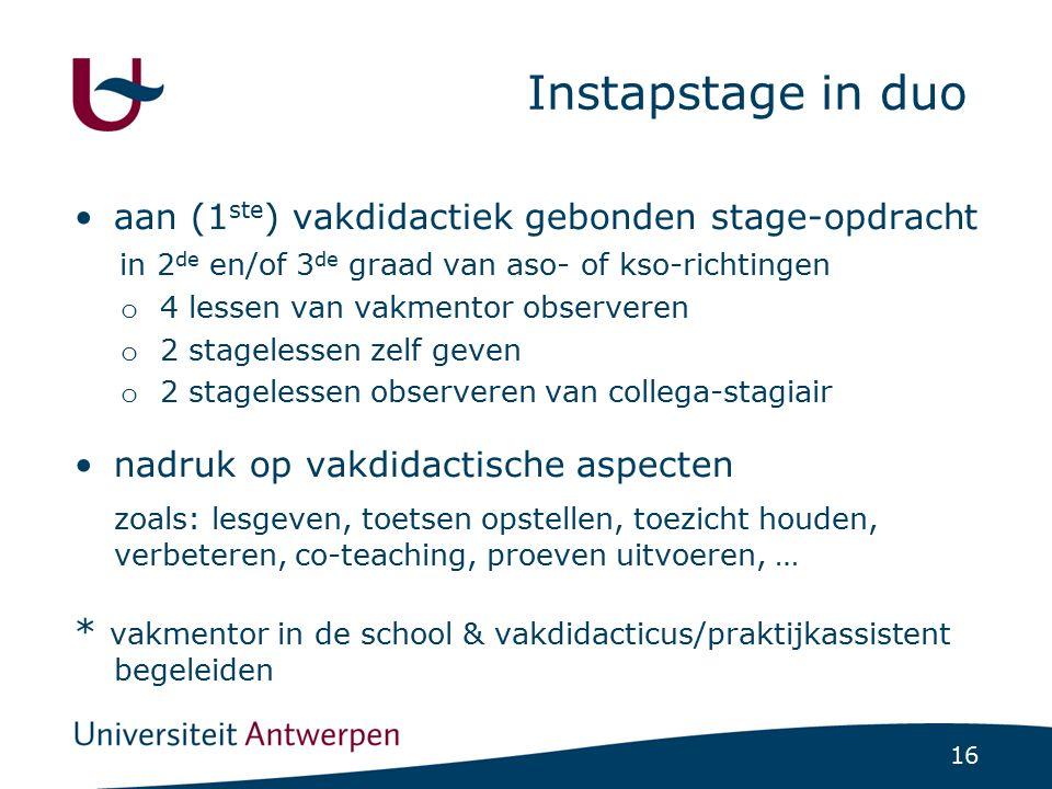 16 Instapstage in duo aan (1 ste ) vakdidactiek gebonden stage-opdracht in 2 de en/of 3 de graad van aso- of kso-richtingen o 4 lessen van vakmentor o
