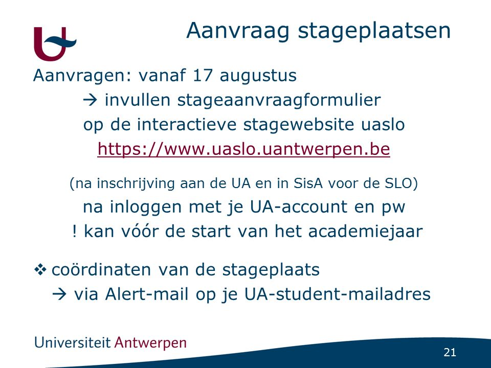 21 Aanvraag stageplaatsen Aanvragen: vanaf 17 augustus  invullen stageaanvraagformulier op de interactieve stagewebsite uaslo https://www.uaslo.uantw