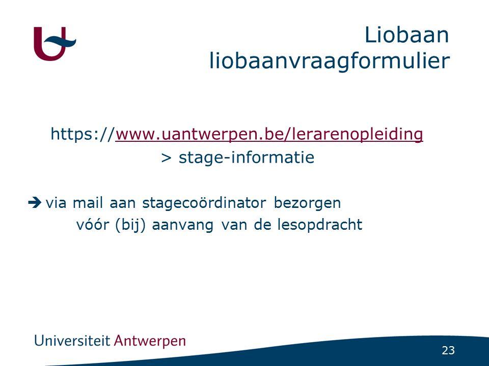 23 Liobaan liobaanvraagformulier https://www.uantwerpen.be/lerarenopleidingwww.uantwerpen.be/lerarenopleiding > stage-informatie  via mail aan stagec