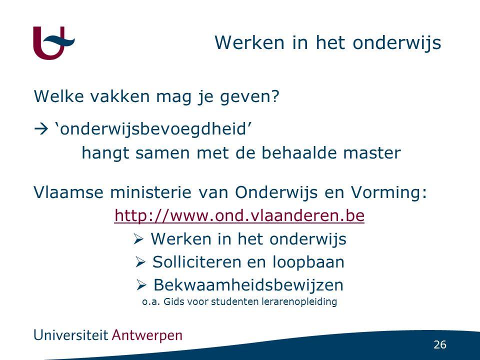 26 Werken in het onderwijs Welke vakken mag je geven?  'onderwijsbevoegdheid' hangt samen met de behaalde master Vlaamse ministerie van Onderwijs en