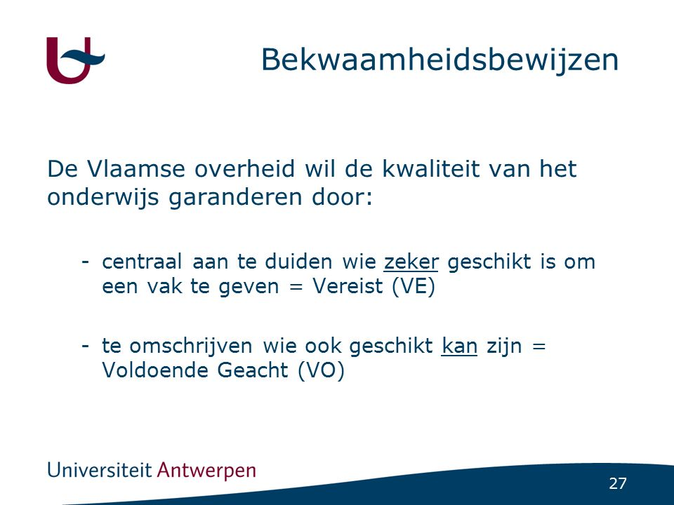 27 Bekwaamheidsbewijzen De Vlaamse overheid wil de kwaliteit van het onderwijs garanderen door: -centraal aan te duiden wie zeker geschikt is om een v