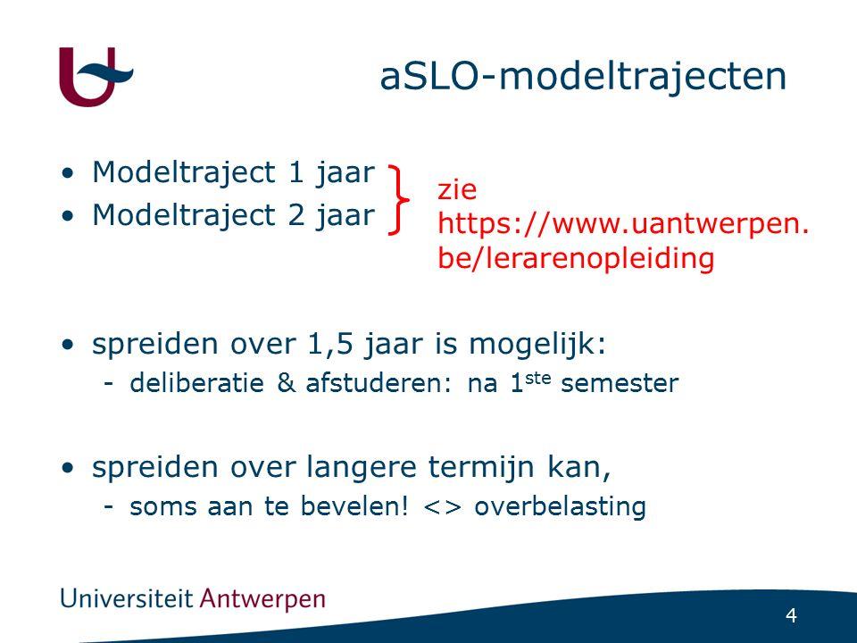 4 aSLO-modeltrajecten Modeltraject 1 jaar Modeltraject 2 jaar spreiden over 1,5 jaar is mogelijk: -deliberatie & afstuderen: na 1 ste semester spreide