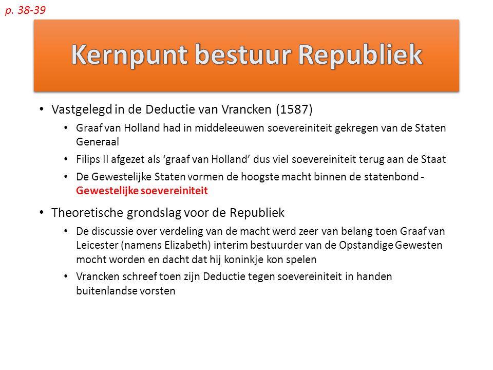 Vastgelegd in de Deductie van Vrancken (1587) Graaf van Holland had in middeleeuwen soevereiniteit gekregen van de Staten Generaal Filips II afgezet als 'graaf van Holland' dus viel soevereiniteit terug aan de Staat De Gewestelijke Staten vormen de hoogste macht binnen de statenbond - Gewestelijke soevereiniteit Theoretische grondslag voor de Republiek De discussie over verdeling van de macht werd zeer van belang toen Graaf van Leicester (namens Elizabeth) interim bestuurder van de Opstandige Gewesten mocht worden en dacht dat hij koninkje kon spelen Vrancken schreef toen zijn Deductie tegen soevereiniteit in handen buitenlandse vorsten p.
