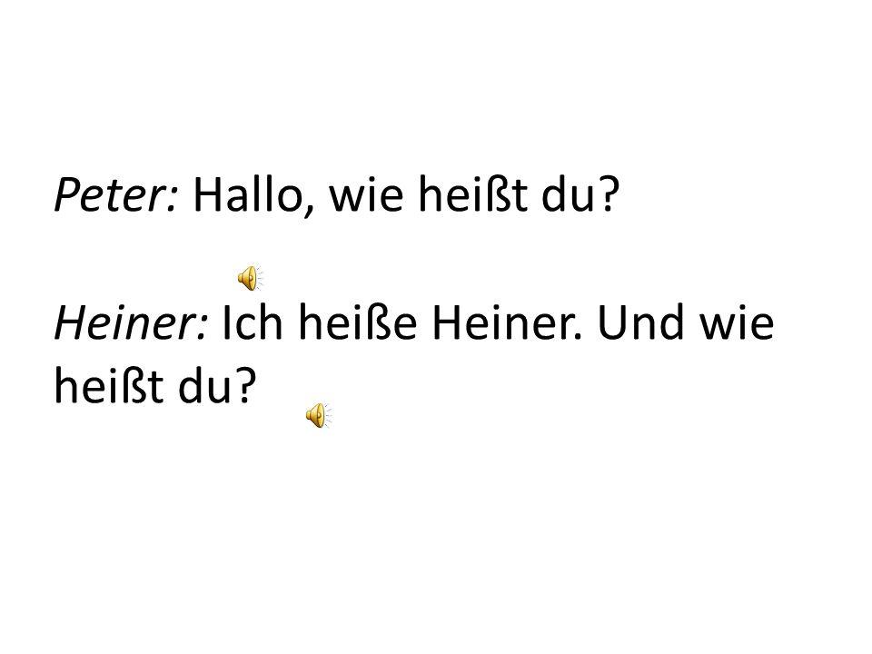 Peter: Hallo, wie heißt du? Heiner: Ich heiße Heiner. Und wie heißt du?