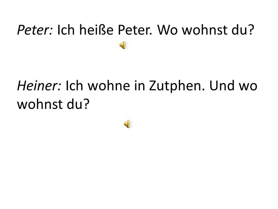 Peter: Ich heiße Peter. Wo wohnst du? Heiner: Ich wohne in Zutphen. Und wo wohnst du?