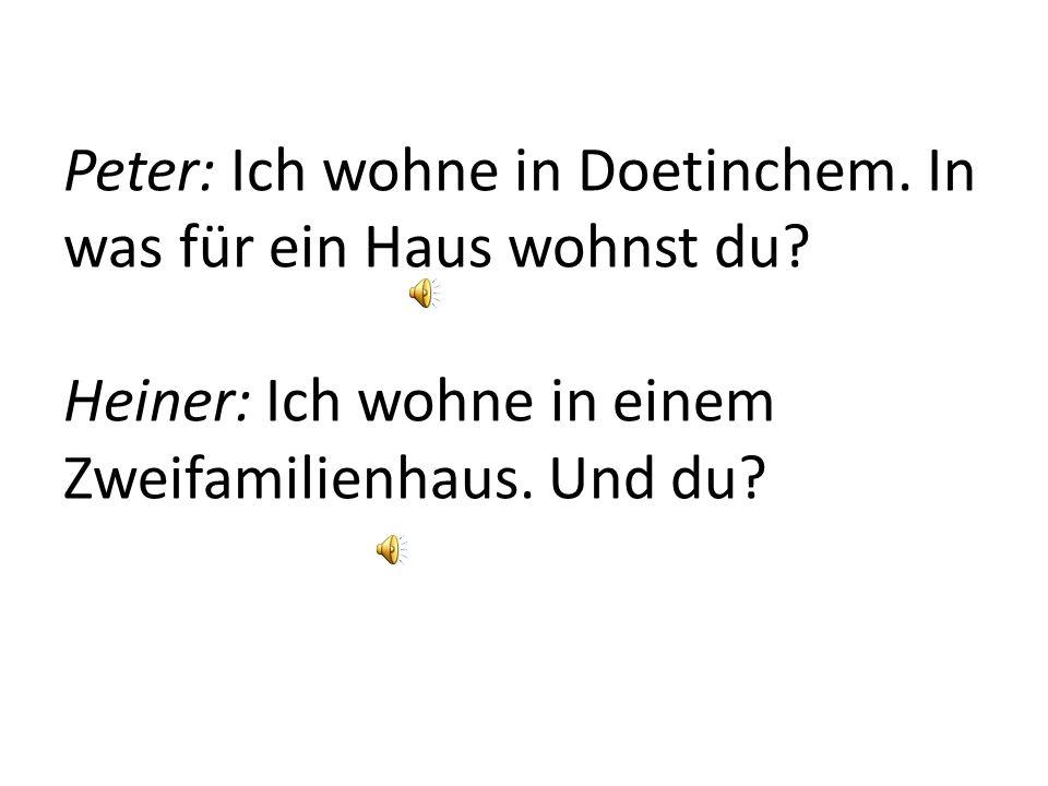 Peter: Ich heiße Peter. Wo wohnst du Heiner: Ich wohne in Zutphen. Und wo wohnst du