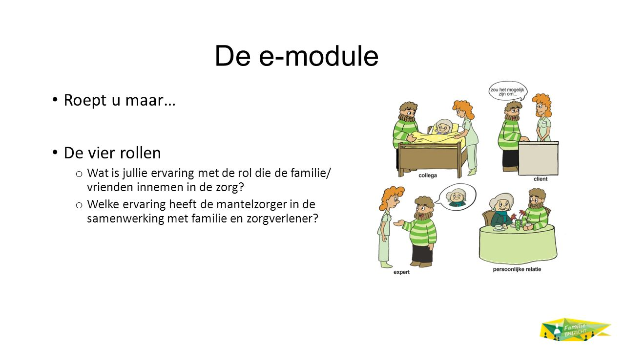 De e-module Roept u maar… De vier rollen o Wat is jullie ervaring met de rol die de familie/ vrienden innemen in de zorg.