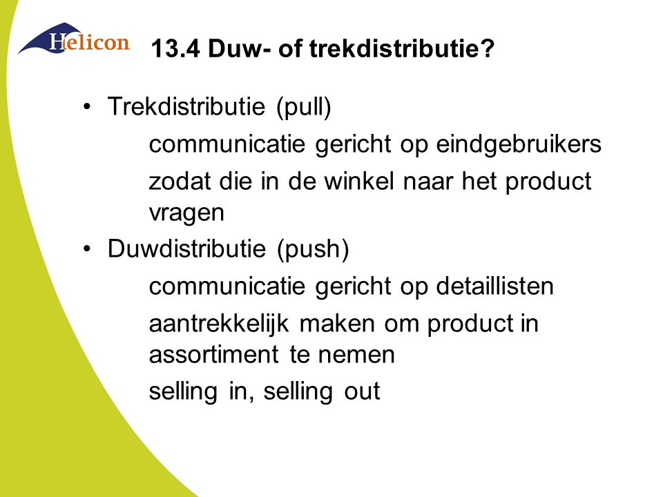 13.4 Duw- of trekdistributie? Trekdistributie (pull) communicatie gericht op eindgebruikers zodat die in de winkel naar het product vragen Duwdistribu