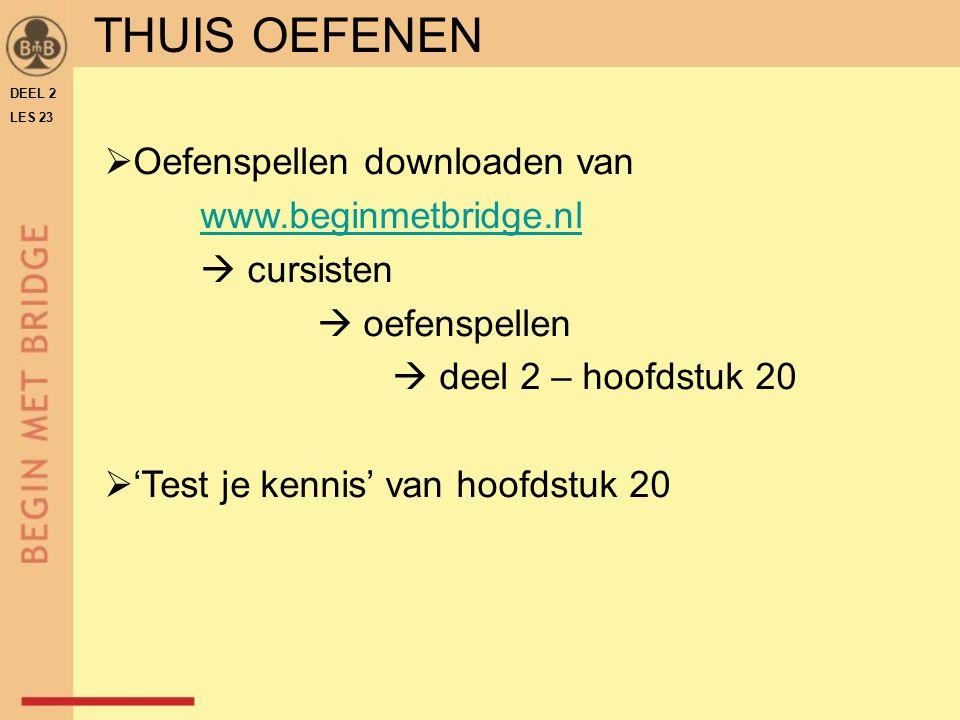 THUIS OEFENEN  Oefenspellen downloaden van www.beginmetbridge.nl  cursisten  oefenspellen  deel 2 – hoofdstuk 20  'Test je kennis' van hoofdstuk 20 DEEL 2 LES 23