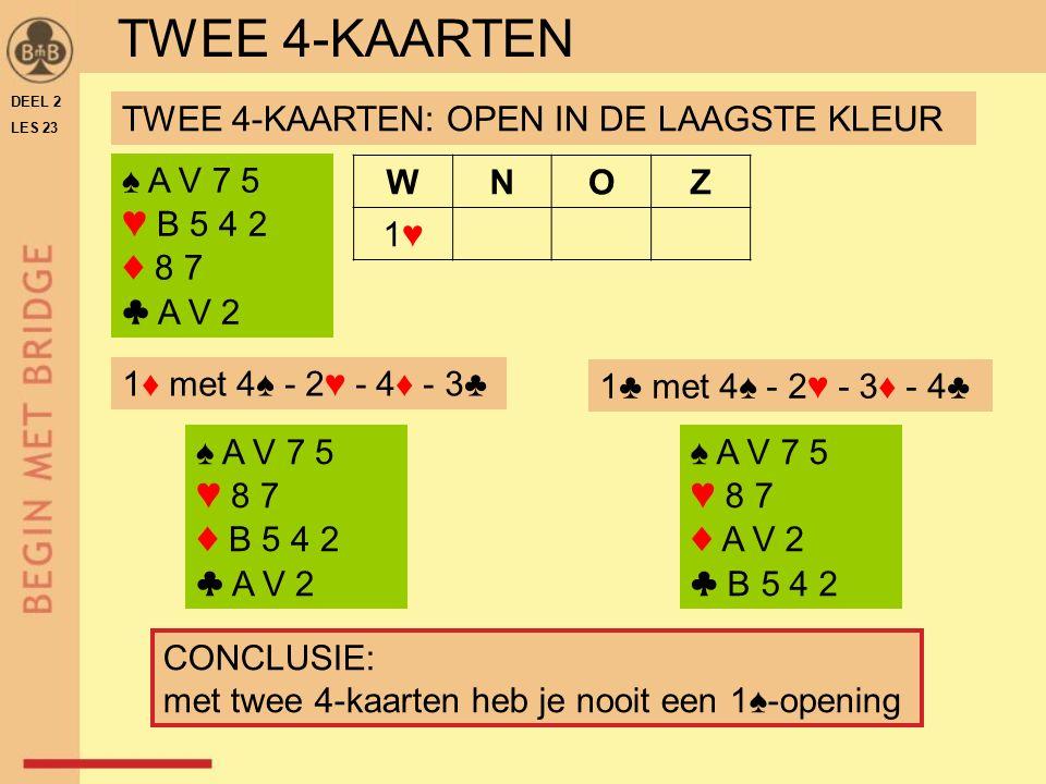 TWEE 4-KAARTEN 1♦ met 4♠ - 2♥ - 4♦ - 3♣ ♠ A V 7 5 ♥ B 5 4 2 ♦ 8 7 ♣ A V 2 WNOZ 1♥1♥ TWEE 4-KAARTEN: OPEN IN DE LAAGSTE KLEUR CONCLUSIE: met twee 4-kaarten heb je nooit een 1♠-opening ♠ A V 7 5 ♥ 8 7 ♦ B 5 4 2 ♣ A V 2 ♠ A V 7 5 ♥ 8 7 ♦ A V 2 ♣ B 5 4 2 1♣ met 4♠ - 2♥ - 3♦ - 4♣ DEEL 2 LES 23