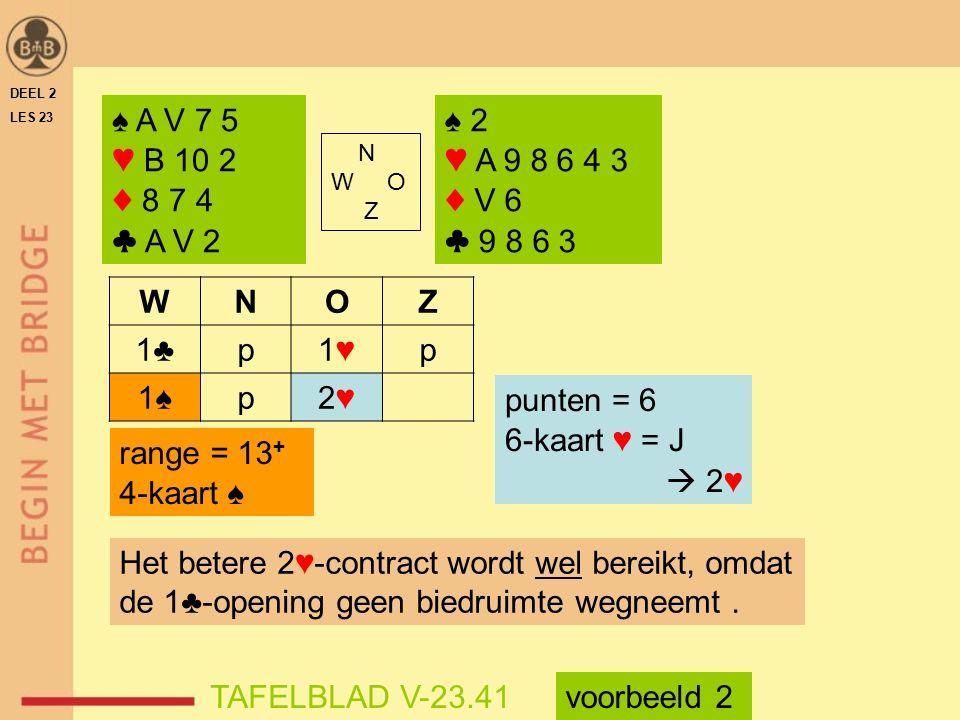 ♠ A V 7 5 ♥ B 10 2 ♦ 8 7 4 ♣ A V 2 N W O Z ♠ 2 ♥ A 9 8 6 4 3 ♦ V 6 ♣ 9 8 6 3 WNOZ 1♣p1♥1♥p 1♠p2♥2♥ range = 13 + 4-kaart ♠ punten = 6 6-kaart ♥ = J  2♥ Het betere 2♥-contract wordt wel bereikt, omdat de 1♣-opening geen biedruimte wegneemt.