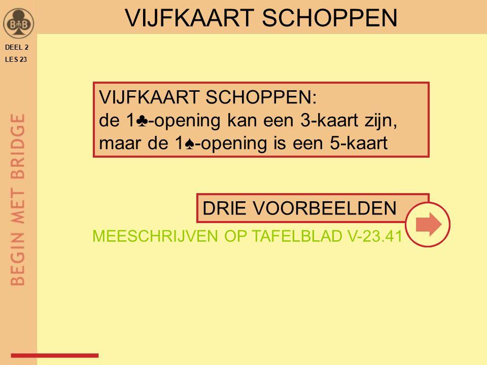 VIJFKAART SCHOPPEN: de 1♣-opening kan een 3-kaart zijn, maar de 1♠-opening is een 5-kaart VIJFKAART SCHOPPEN DRIE VOORBEELDEN DEEL 2 LES 23 MEESCHRIJVEN OP TAFELBLAD V-23.41