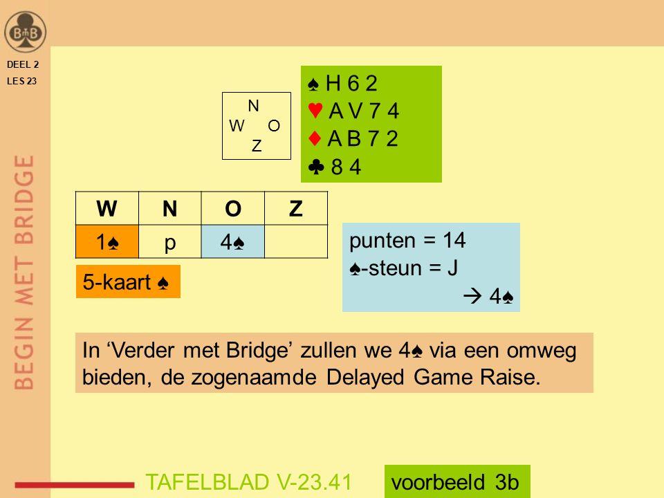 N W O Z ♠ H 6 2 ♥ A V 7 4 ♦ A B 7 2 ♣ 8 4 WNOZ 1♠p4♠4♠ punten = 14 ♠-steun = J  4♠ 5-kaart ♠ In 'Verder met Bridge' zullen we 4♠ via een omweg bieden, de zogenaamde Delayed Game Raise.