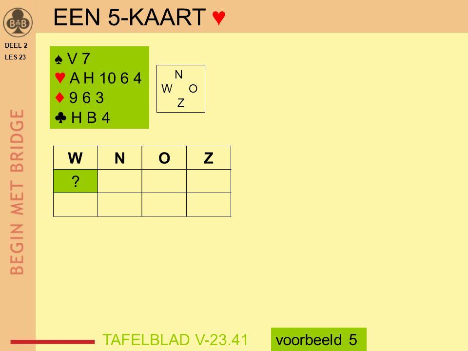 EEN 5-KAART ♥ ♠ V 7 ♥ A H 10 6 4 ♦ 9 6 3 ♣ H B 4 N W O Z WNOZ .