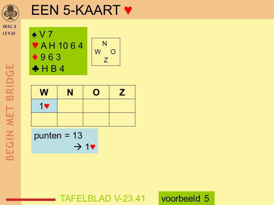 ♠ V 7 ♥ A H 10 6 4 ♦ 9 6 3 ♣ H B 4 N W O Z WNOZ 1♥1♥ punten = 13  1♥ TAFELBLAD V-23.41 EEN 5-KAART ♥ voorbeeld 5 DEEL 2 LES 23