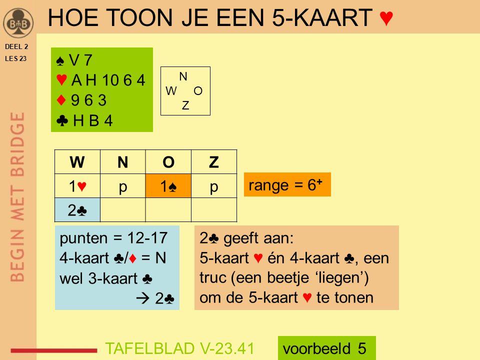 ♠ V 7 ♥ A H 10 6 4 ♦ 9 6 3 ♣ H B 4 N W O Z WNOZ 1♥1♥p1♠p 2♣ range = 6 + TAFELBLAD V-23.41 HOE TOON JE EEN 5-KAART ♥ punten = 12-17 4-kaart ♣/♦ = N wel 3-kaart ♣  2♣ 2♣ geeft aan: 5-kaart ♥ én 4-kaart ♣, een truc (een beetje 'liegen') om de 5-kaart ♥ te tonen voorbeeld 5 DEEL 2 LES 23