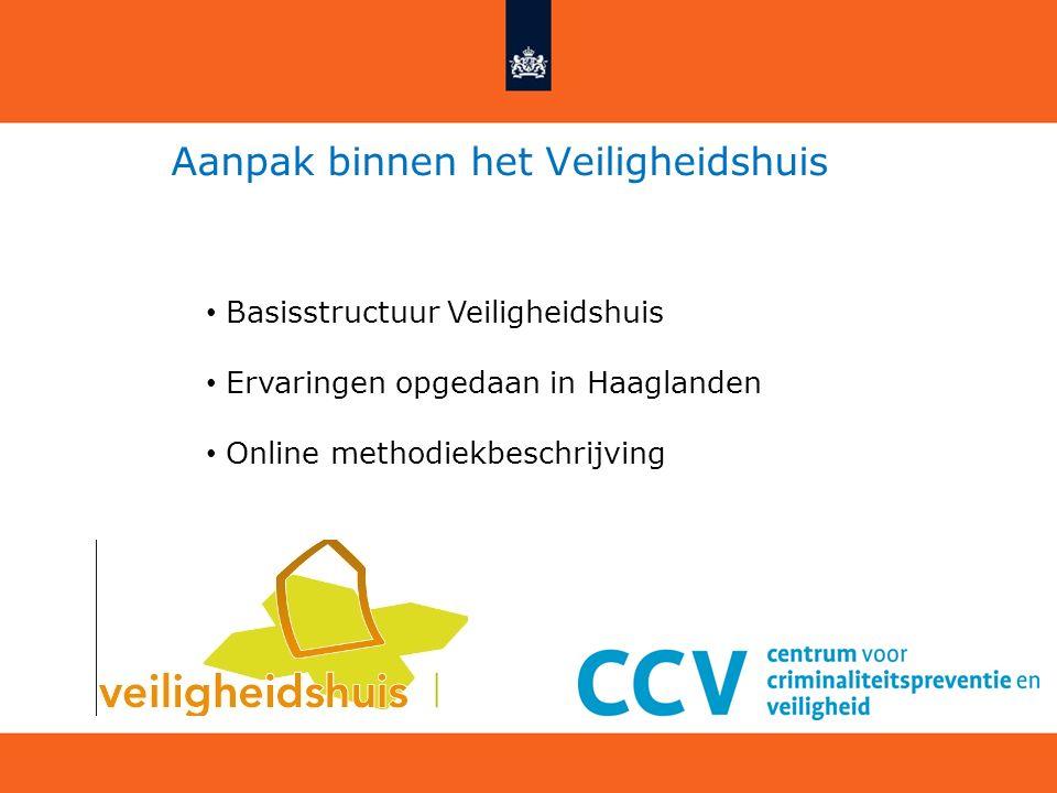 Aanpak binnen het Veiligheidshuis Basisstructuur Veiligheidshuis Ervaringen opgedaan in Haaglanden Online methodiekbeschrijving