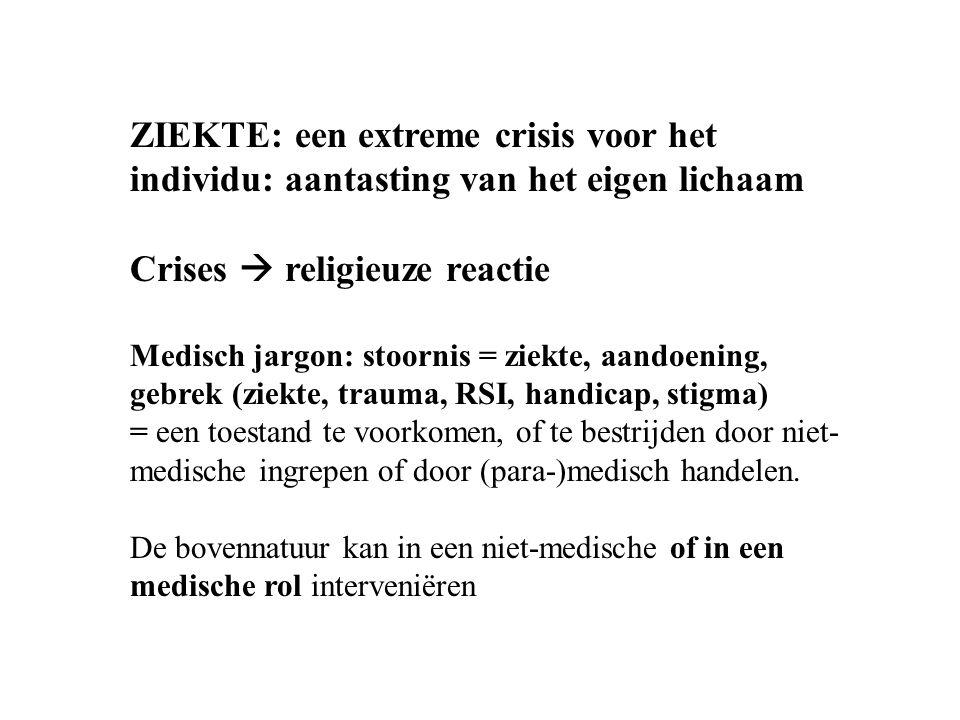 ZIEKTE: een extreme crisis voor het individu: aantasting van het eigen lichaam Crises  religieuze reactie Medisch jargon: stoornis = ziekte, aandoening, gebrek (ziekte, trauma, RSI, handicap, stigma) = een toestand te voorkomen, of te bestrijden door niet- medische ingrepen of door (para-)medisch handelen.