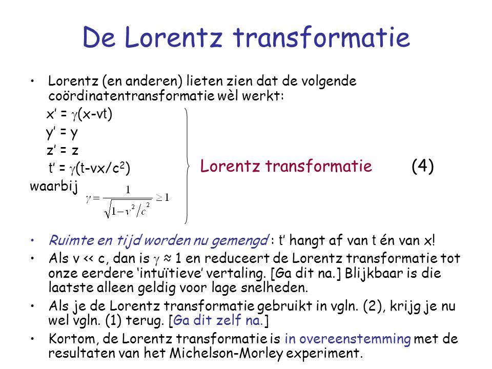 De Lorentz transformatie Lorentz (en anderen) lieten zien dat de volgende coördinatentransformatie wèl werkt: x' =  (x-v t ) y' = y z' = z t ' =  ( t -vx/c 2 ) waarbij Ruimte en tijd worden nu gemengd : t ' hangt af van t én van x.