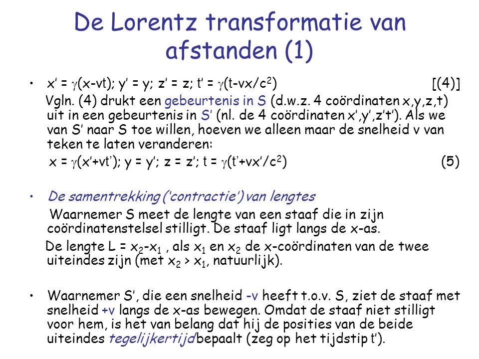 De Lorentz transformatie van afstanden (1) x' =  (x-v t ); y' = y; z' = z; t ' =  ( t -vx/c 2 ) [(4)] Vgln.