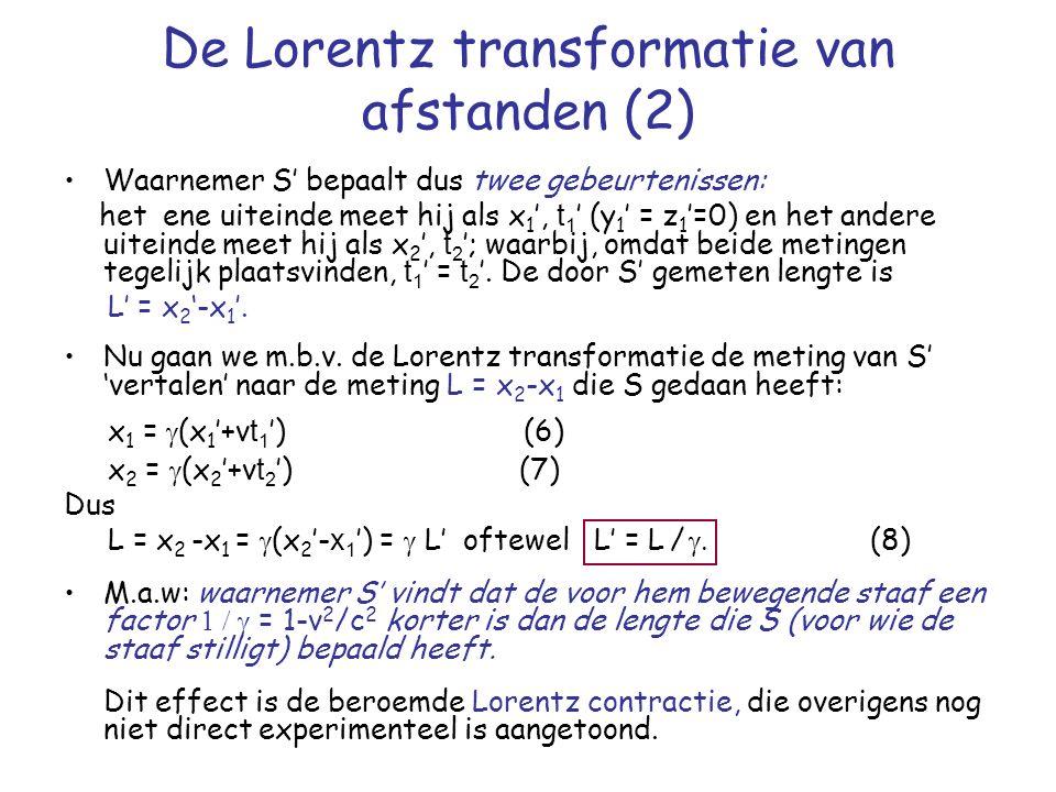 De Lorentz transformatie van afstanden (2) Waarnemer S' bepaalt dus twee gebeurtenissen: het ene uiteinde meet hij als x 1 ', t 1 ' (y 1 ' = z 1 '=0) en het andere uiteinde meet hij als x 2 ', t 2 '; waarbij, omdat beide metingen tegelijk plaatsvinden, t 1 ' = t 2 '.