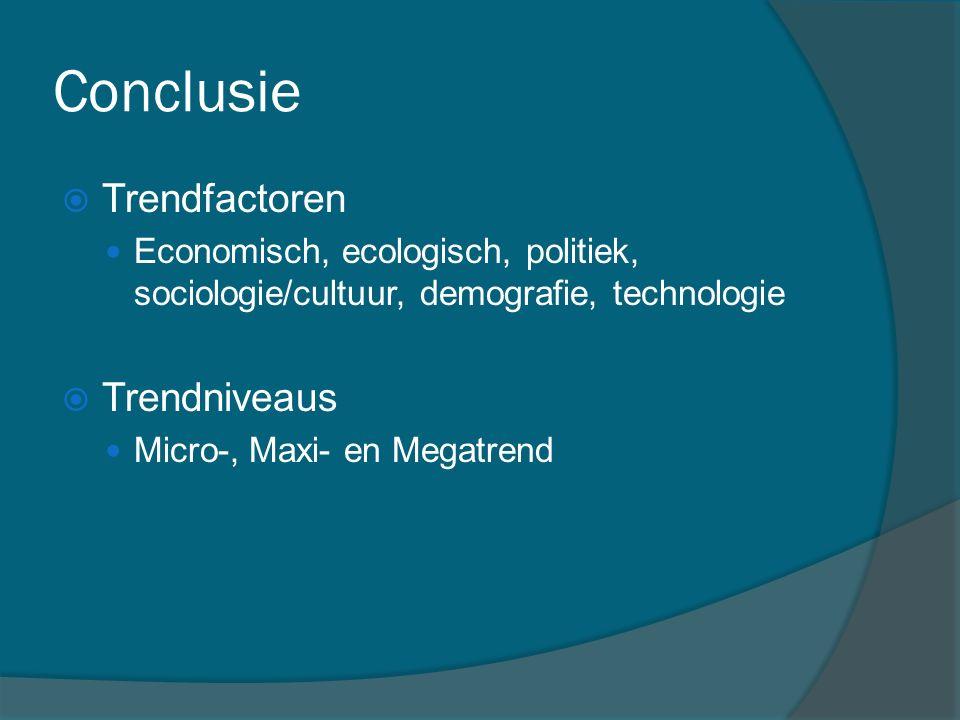Conclusie  Trendfactoren Economisch, ecologisch, politiek, sociologie/cultuur, demografie, technologie  Trendniveaus Micro-, Maxi- en Megatrend