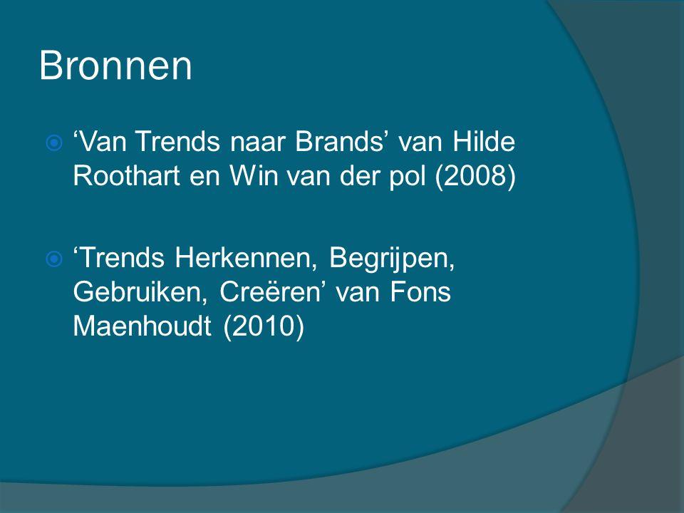 Bronnen  'Van Trends naar Brands' van Hilde Roothart en Win van der pol (2008)  'Trends Herkennen, Begrijpen, Gebruiken, Creëren' van Fons Maenhoudt (2010)