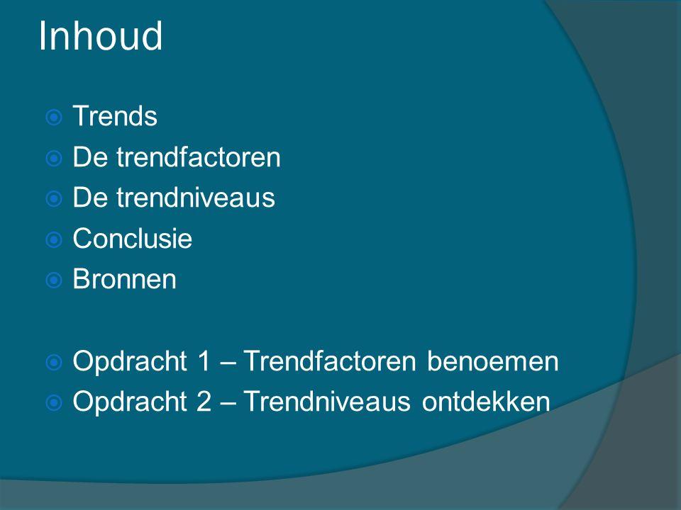 Inhoud  Trends  De trendfactoren  De trendniveaus  Conclusie  Bronnen  Opdracht 1 – Trendfactoren benoemen  Opdracht 2 – Trendniveaus ontdekken