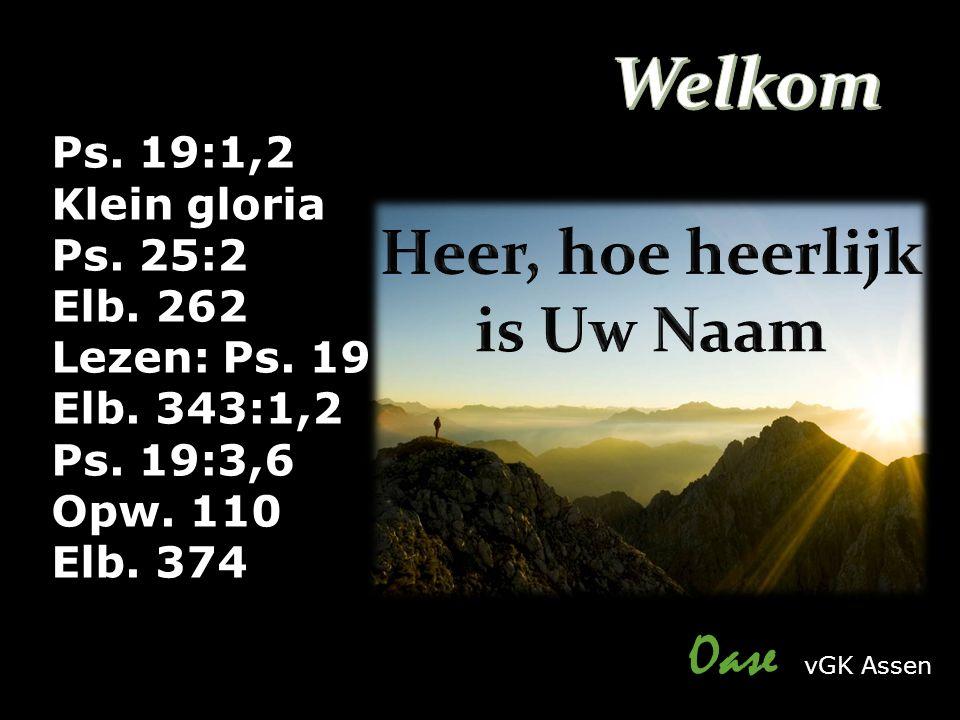 Oase vGK Assen Ps. 19:1,2 Klein gloria Ps. 25:2 Elb. 262 Lezen: Ps. 19 Elb. 343:1,2 Ps. 19:3,6 Opw. 110 Elb. 374