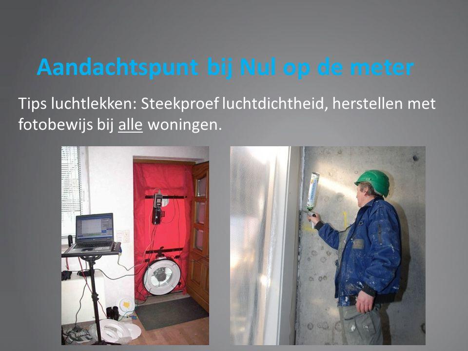 Aandachtspunt bij Nul op de meter Tips luchtlekken: Steekproef luchtdichtheid, herstellen met fotobewijs bij alle woningen.