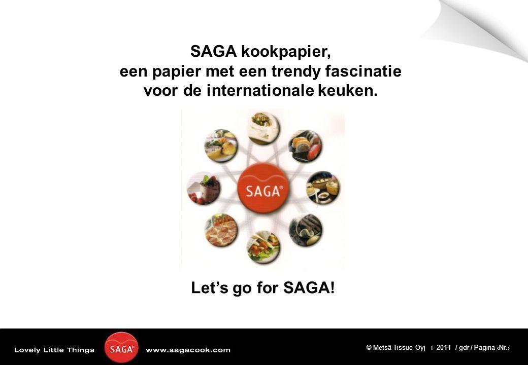 © Metsä Tissue Oyj ı 2011 / gdr / Pagina ‹Nr.› Let's go for SAGA! SAGA kookpapier, een papier met een trendy fascinatie voor de internationale keuken.