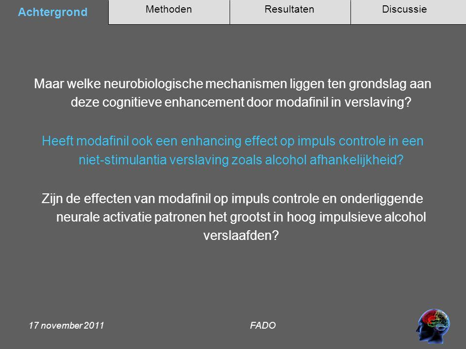 MethodenAchtergrondDiscussieResultaten 17 november 2011 FADO Deelnemers: -16 alcohol afhankelijke patiënten (AD) Randomized double-blind cross-over design: -Twee sessies: eenmalige toediening van placebo of modafinil (200 mg) Stop Signal Paradigma: