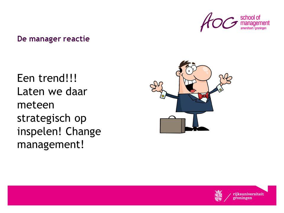 De manager reactie Een trend!!! Laten we daar meteen strategisch op inspelen! Change management!