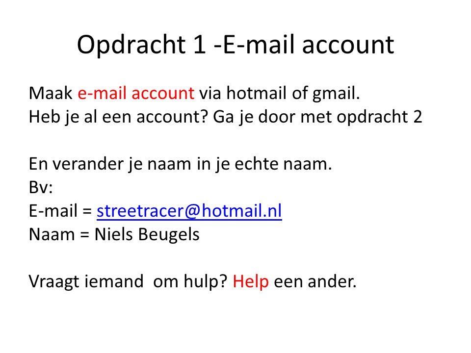 Opdracht 1 -E-mail account Maak e-mail account via hotmail of gmail. Heb je al een account? Ga je door met opdracht 2 En verander je naam in je echte