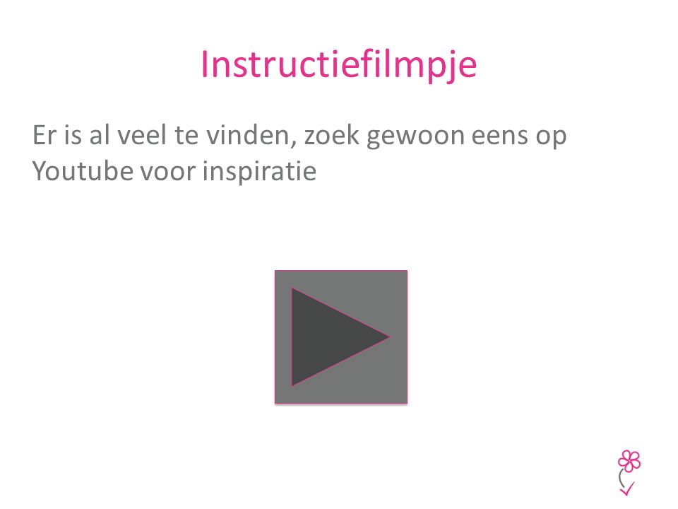 Instructiefilmpje Er is al veel te vinden, zoek gewoon eens op Youtube voor inspiratie