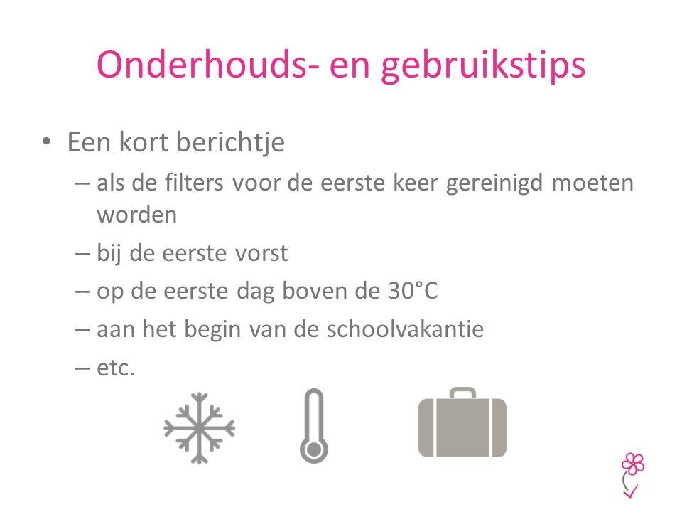 Onderhouds- en gebruikstips Een kort berichtje – als de filters voor de eerste keer gereinigd moeten worden – bij de eerste vorst – op de eerste dag boven de 30°C – aan het begin van de schoolvakantie – etc.
