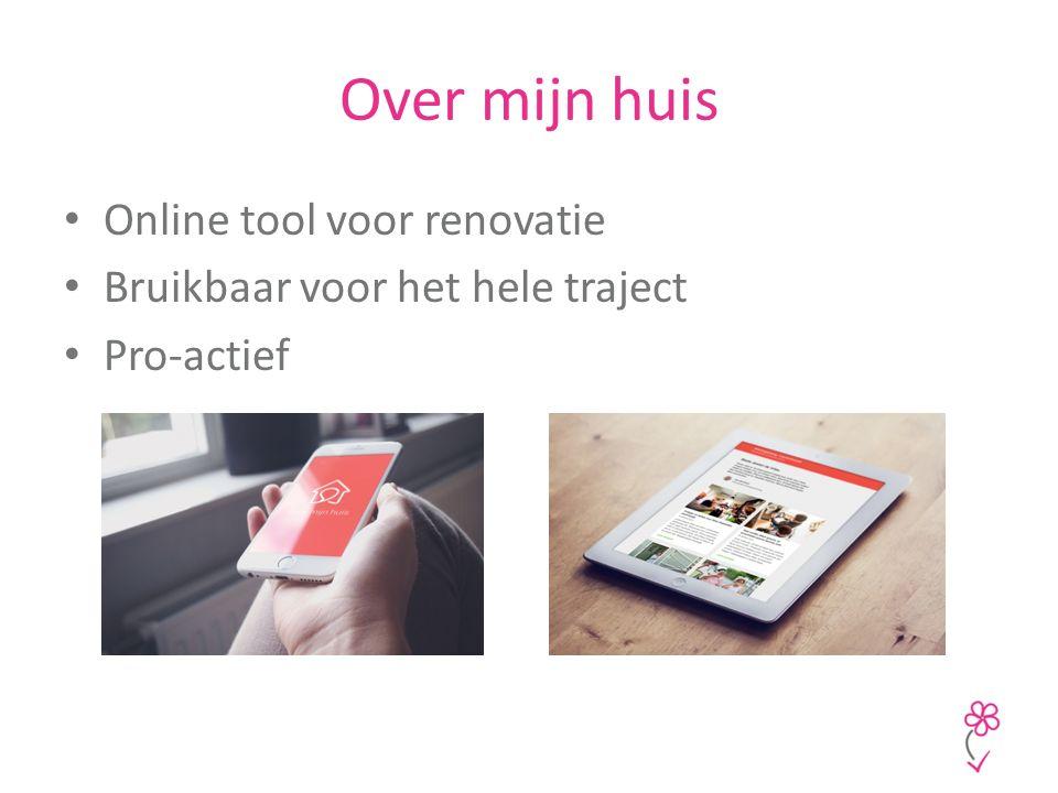 Over mijn huis Online tool voor renovatie Bruikbaar voor het hele traject Pro-actief