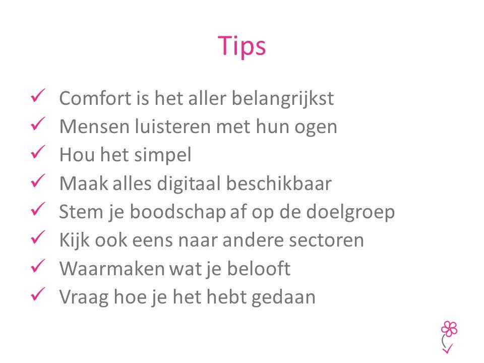 Tips Comfort is het aller belangrijkst Mensen luisteren met hun ogen Hou het simpel Maak alles digitaal beschikbaar Stem je boodschap af op de doelgroep Kijk ook eens naar andere sectoren Waarmaken wat je belooft Vraag hoe je het hebt gedaan